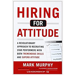 Hiring for Attitude. A Revolutionary Approach to Recruiting and Selecting People with Both Tremendou