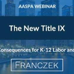 The New Title IX - Unexpected Consequences for K-12 Labor & Employment