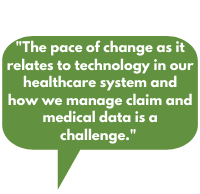 The pace of change as it relates to technology in our healthcare system and how we manage claim and medical data is a challenge.