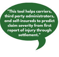 This tool helps carriers, third party administrators, and self-insureds to predict claim severity from first report of injury through settlement.