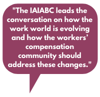"""""""The IAIABC leads the conversation on how the work world is evolving and how the workers' compensation community should address these changes."""""""