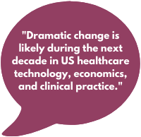 Dramatic change is likely during the next decade in US healthcare technology, economics, and clinical practice.