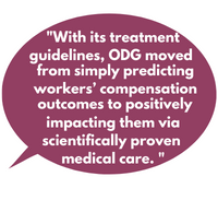 With its treatment guidelines, ODG moved from simply predicting workers' compensation outcomes to positively impacting them via scientifically proven medical care.