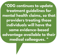 ODG continues to update treatment guidelines for mental health claims, so that providers treating those individuals will have the same evidence-based advantage available to their medical colleagues.