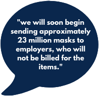 we will soon begin sending approximately 23 million masks to employers, who will not be billed for the items.