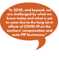 In 2020, and beyond, we are challenged by what we know today and what is yet to come due to the long-term effects of COVID-19 on the workers' compensation and auto-PIP businesses.
