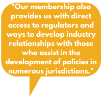 .  Our membership also provides us with direct access to regulators and ways to develop industry relationships with those who assist in the development of policies in numerous jurisdictions.