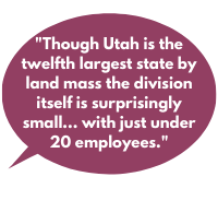 Though Utah is the twelfth largest state by land mass the division itself is surprisingly small, rivaling some of the smallest workers' compensation programs in the country with just under 20 employees.