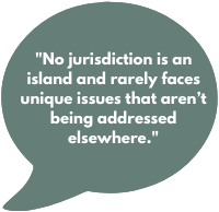 No jurisdiction is an island and rarely faces unique issues that aren't being addressed elsewhere.