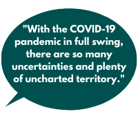 With the COVID-19 pandemic in full swing, there are so many uncertainties and plenty of uncharted territory.