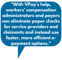 a.With VPay's help, workers' compensation administrators and payers can eliminate paper checks for service providers and claimants and instead use faster, more efficient e-payment options.