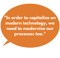 In order to capitalize on modern technology, we need to modernize our processes too.