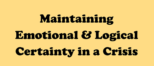 Maintaining Emotional & Logical Certainty in a Crisis